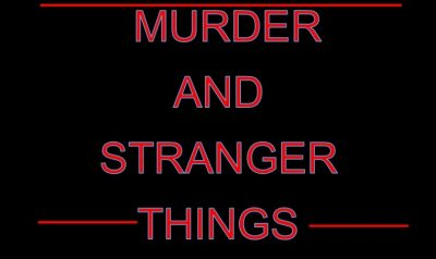 Murder...And Stranger Things