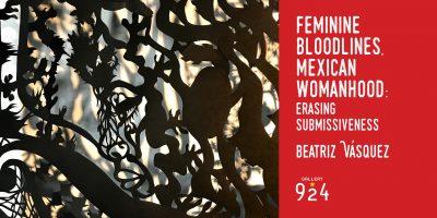 Feminine Bloodlines, Mexican Womanhood: Erasing Submissiveness - Beatriz Vaśquez