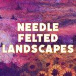 Needle Felted Landscapes